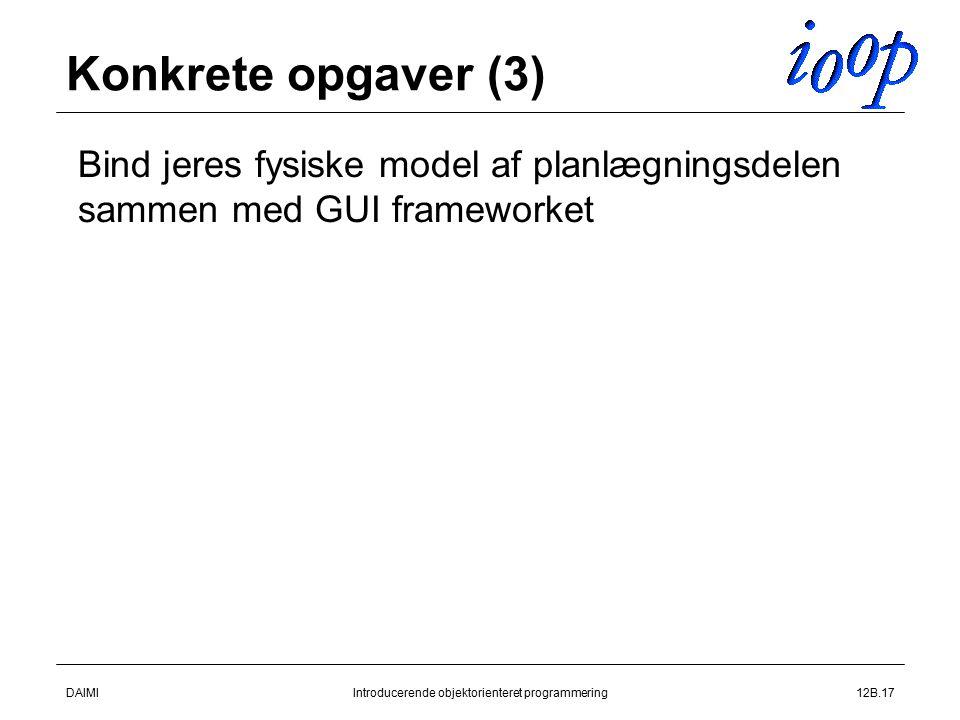 DAIMIIntroducerende objektorienteret programmering12B.17 Konkrete opgaver (3)  Bind jeres fysiske model af planlægningsdelen sammen med GUI frameworket
