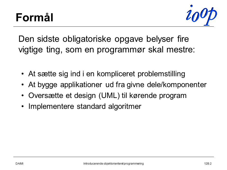 DAIMIIntroducerende objektorienteret programmering12B.2 Formål  Den sidste obligatoriske opgave belyser fire vigtige ting, som en programmør skal mestre: At sætte sig ind i en kompliceret problemstilling At bygge applikationer ud fra givne dele/komponenter Oversætte et design (UML) til kørende program Implementere standard algoritmer