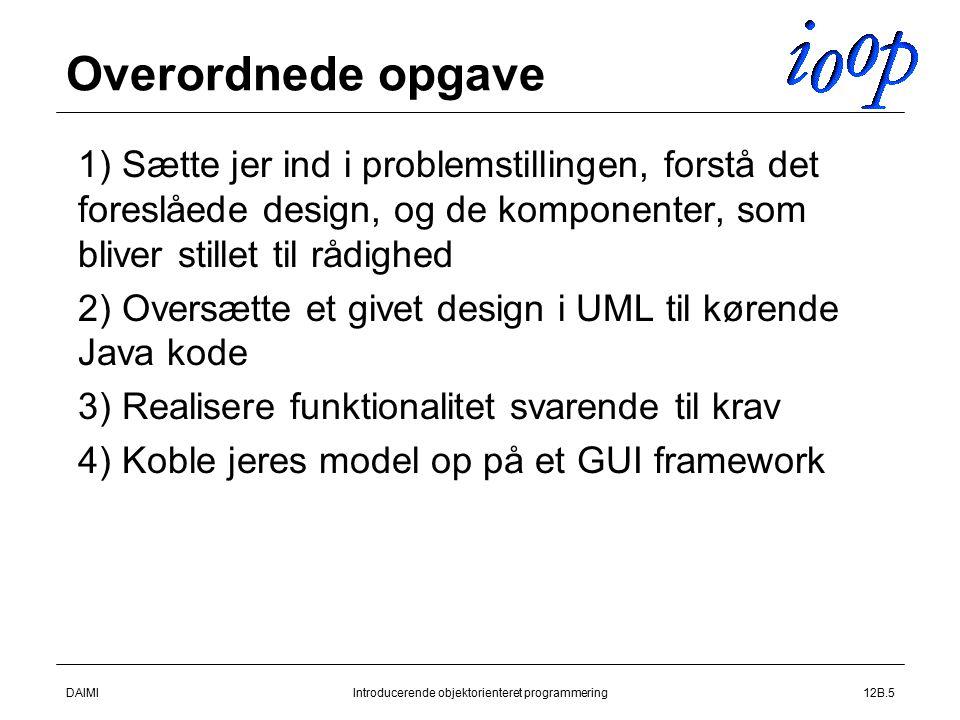 DAIMIIntroducerende objektorienteret programmering12B.5 Overordnede opgave  1) Sætte jer ind i problemstillingen, forstå det foreslåede design, og de komponenter, som bliver stillet til rådighed  2) Oversætte et givet design i UML til kørende Java kode  3) Realisere funktionalitet svarende til krav  4) Koble jeres model op på et GUI framework
