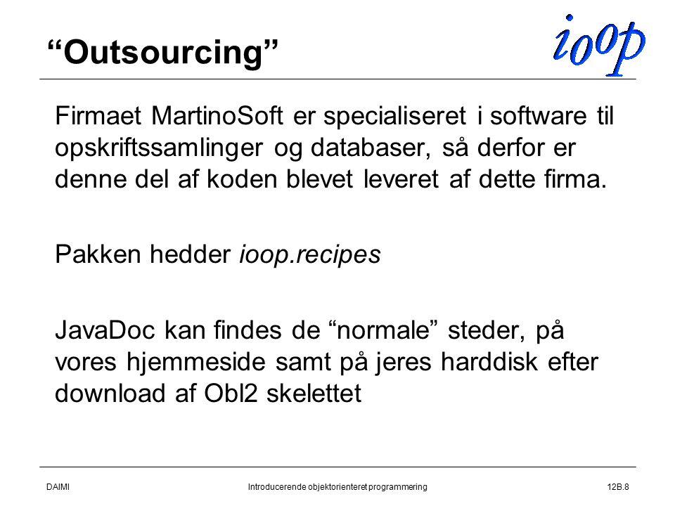 DAIMIIntroducerende objektorienteret programmering12B.8 Outsourcing  Firmaet MartinoSoft er specialiseret i software til opskriftssamlinger og databaser, så derfor er denne del af koden blevet leveret af dette firma.