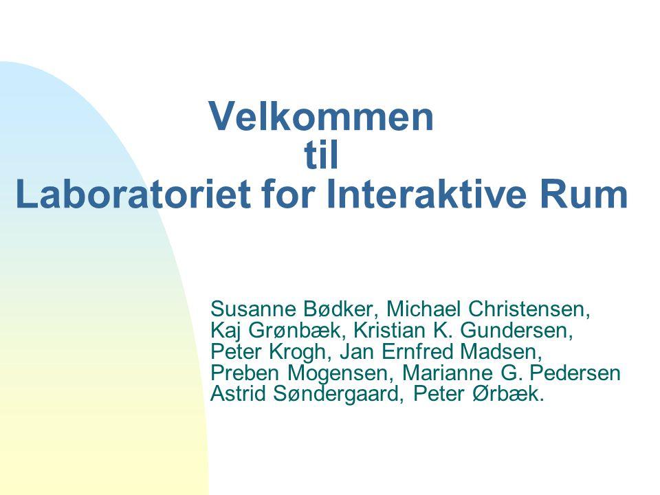 Velkommen til Laboratoriet for Interaktive Rum Susanne Bødker, Michael Christensen, Kaj Grønbæk, Kristian K.