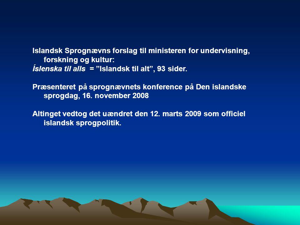 Islandsk Sprognævns forslag til ministeren for undervisning, forskning og kultur: Íslenska til alls = Islandsk til alt , 93 sider.