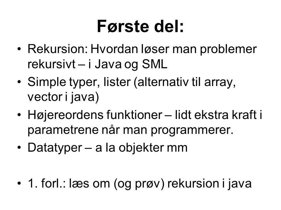 Første del: Rekursion: Hvordan løser man problemer rekursivt – i Java og SML Simple typer, lister (alternativ til array, vector i java) Højereordens funktioner – lidt ekstra kraft i parametrene når man programmerer.