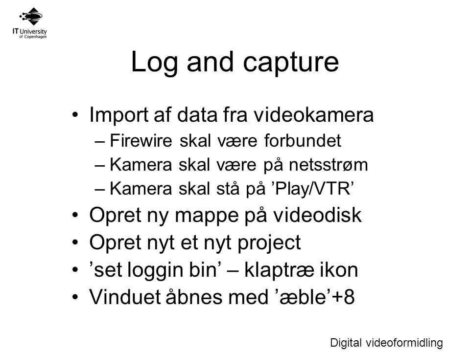 Digital videoformidling Log and capture Import af data fra videokamera –Firewire skal være forbundet –Kamera skal være på netsstrøm –Kamera skal stå på 'Play/VTR' Opret ny mappe på videodisk Opret nyt et nyt project 'set loggin bin' – klaptræ ikon Vinduet åbnes med 'æble'+8