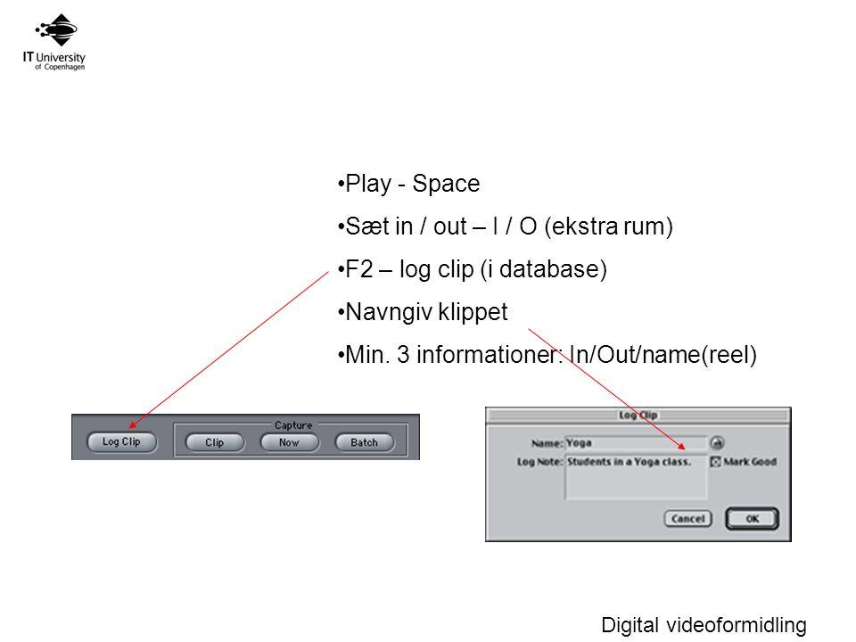 Digital videoformidling Play - Space Sæt in / out – I / O (ekstra rum) F2 – log clip (i database) Navngiv klippet Min.