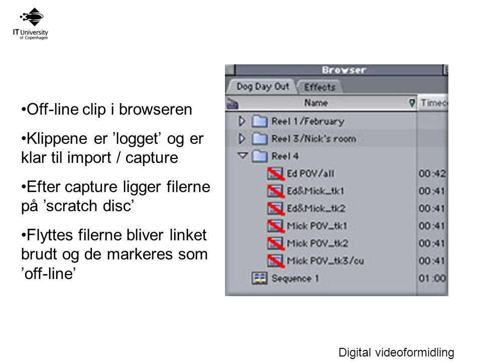 Digital videoformidling Off-line clip i browseren Klippene er 'logget' og er klar til import / capture Efter capture ligger filerne på 'scratch disc' Flyttes filerne bliver linket brudt og de markeres som 'off-line'
