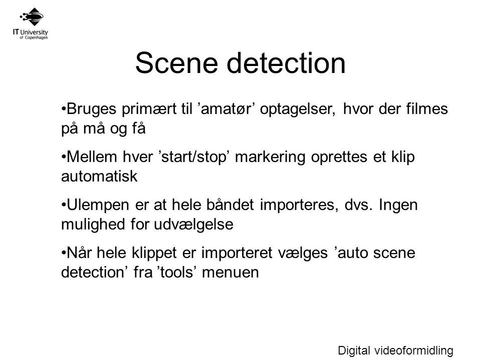 Digital videoformidling Scene detection Bruges primært til 'amatør' optagelser, hvor der filmes på må og få Mellem hver 'start/stop' markering oprettes et klip automatisk Ulempen er at hele båndet importeres, dvs.