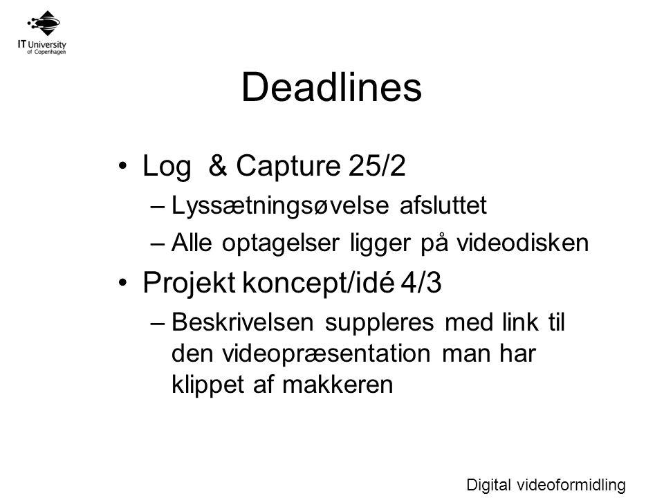 Digital videoformidling Deadlines Log & Capture 25/2 –Lyssætningsøvelse afsluttet –Alle optagelser ligger på videodisken Projekt koncept/idé 4/3 –Beskrivelsen suppleres med link til den videopræsentation man har klippet af makkeren