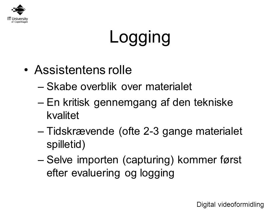 Digital videoformidling Logging Assistentens rolle –Skabe overblik over materialet –En kritisk gennemgang af den tekniske kvalitet –Tidskrævende (ofte 2-3 gange materialet spilletid) –Selve importen (capturing) kommer først efter evaluering og logging