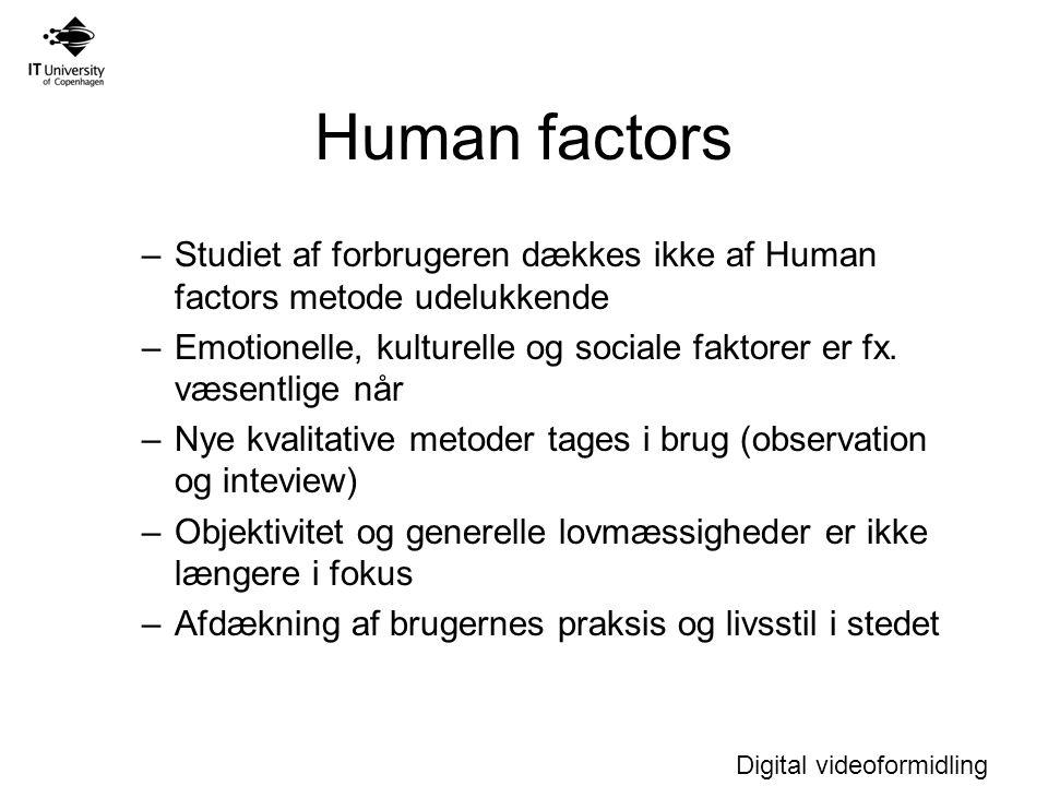 Digital videoformidling Human factors –Studiet af forbrugeren dækkes ikke af Human factors metode udelukkende –Emotionelle, kulturelle og sociale faktorer er fx.