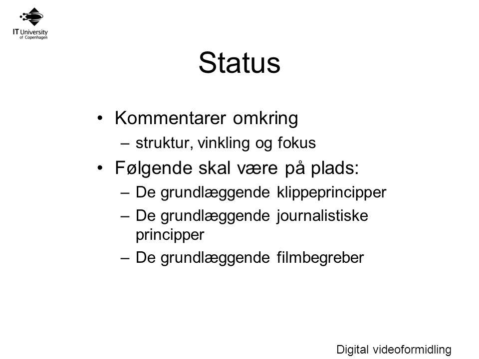 Digital videoformidling Status Kommentarer omkring –struktur, vinkling og fokus Følgende skal være på plads: –De grundlæggende klippeprincipper –De grundlæggende journalistiske principper –De grundlæggende filmbegreber