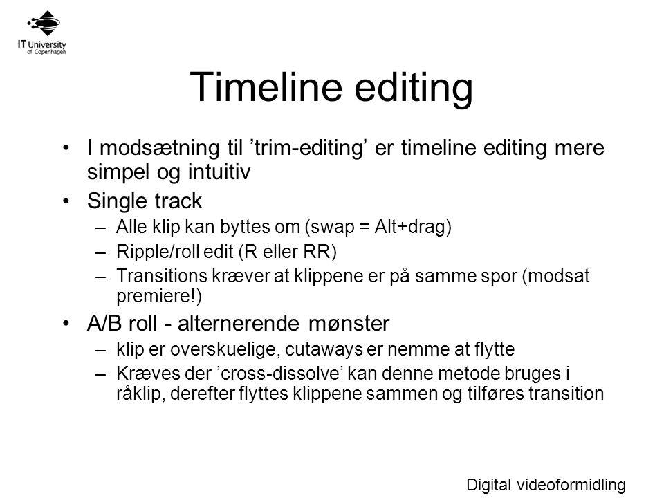 Digital videoformidling Timeline editing I modsætning til 'trim-editing' er timeline editing mere simpel og intuitiv Single track –Alle klip kan byttes om (swap = Alt+drag) –Ripple/roll edit (R eller RR) –Transitions kræver at klippene er på samme spor (modsat premiere!) A/B roll - alternerende mønster –klip er overskuelige, cutaways er nemme at flytte –Kræves der 'cross-dissolve' kan denne metode bruges i råklip, derefter flyttes klippene sammen og tilføres transition