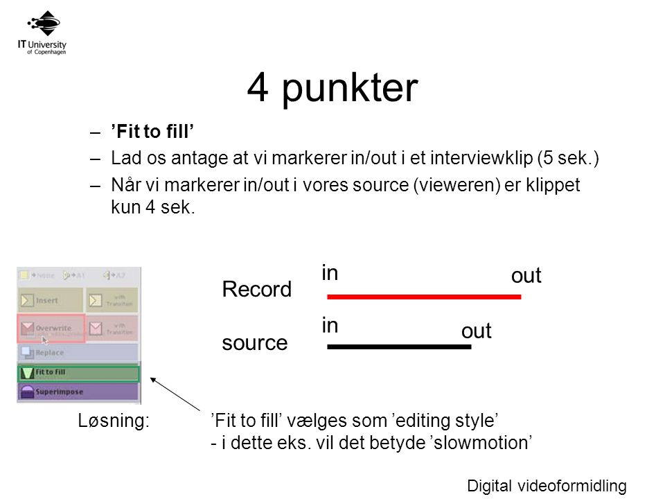 Digital videoformidling 4 punkter –'Fit to fill' –Lad os antage at vi markerer in/out i et interviewklip (5 sek.) –Når vi markerer in/out i vores source (vieweren) er klippet kun 4 sek.