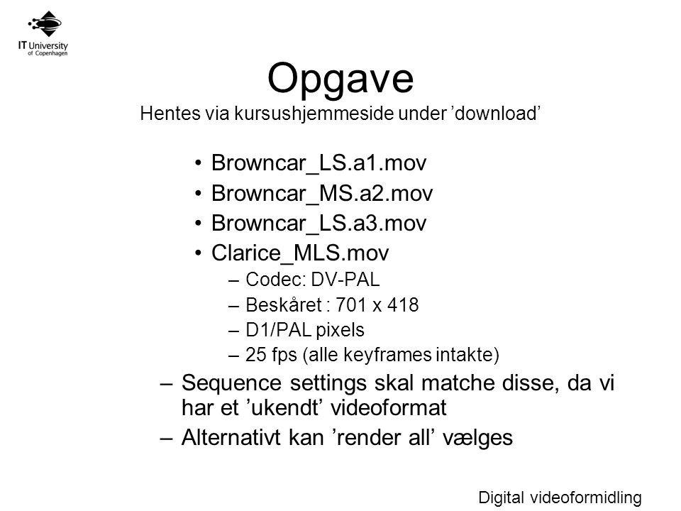 Digital videoformidling Opgave Hentes via kursushjemmeside under 'download' Browncar_LS.a1.mov Browncar_MS.a2.mov Browncar_LS.a3.mov Clarice_MLS.mov –Codec: DV-PAL –Beskåret : 701 x 418 –D1/PAL pixels –25 fps (alle keyframes intakte) –Sequence settings skal matche disse, da vi har et 'ukendt' videoformat –Alternativt kan 'render all' vælges