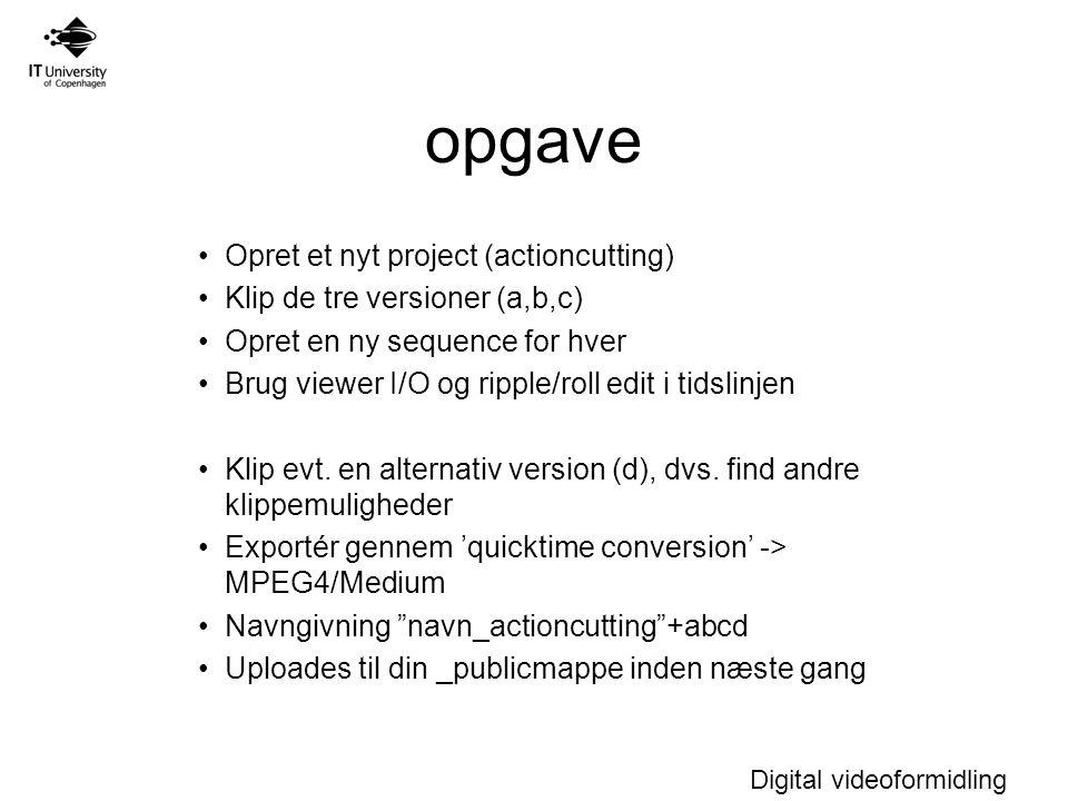 Digital videoformidling opgave Opret et nyt project (actioncutting) Klip de tre versioner (a,b,c) Opret en ny sequence for hver Brug viewer I/O og ripple/roll edit i tidslinjen Klip evt.