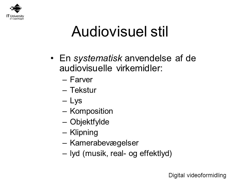 Digital videoformidling Audiovisuel stil En systematisk anvendelse af de audiovisuelle virkemidler: –Farver –Tekstur –Lys –Komposition –Objektfylde –Klipning –Kamerabevægelser –lyd (musik, real- og effektlyd)