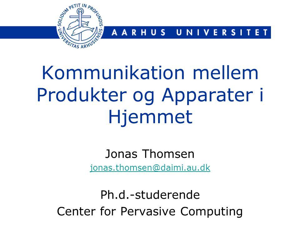 Kommunikation mellem Produkter og Apparater i Hjemmet Jonas Thomsen jonas.thomsen@daimi.au.dk Ph.d.-studerende Center for Pervasive Computing