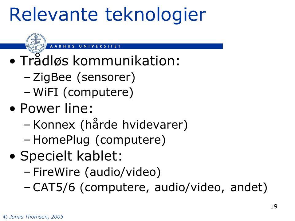 © Jonas Thomsen, 2005 19 Relevante teknologier Trådløs kommunikation: –ZigBee (sensorer) –WiFI (computere) Power line: –Konnex (hårde hvidevarer) –HomePlug (computere) Specielt kablet: –FireWire (audio/video) –CAT5/6 (computere, audio/video, andet)