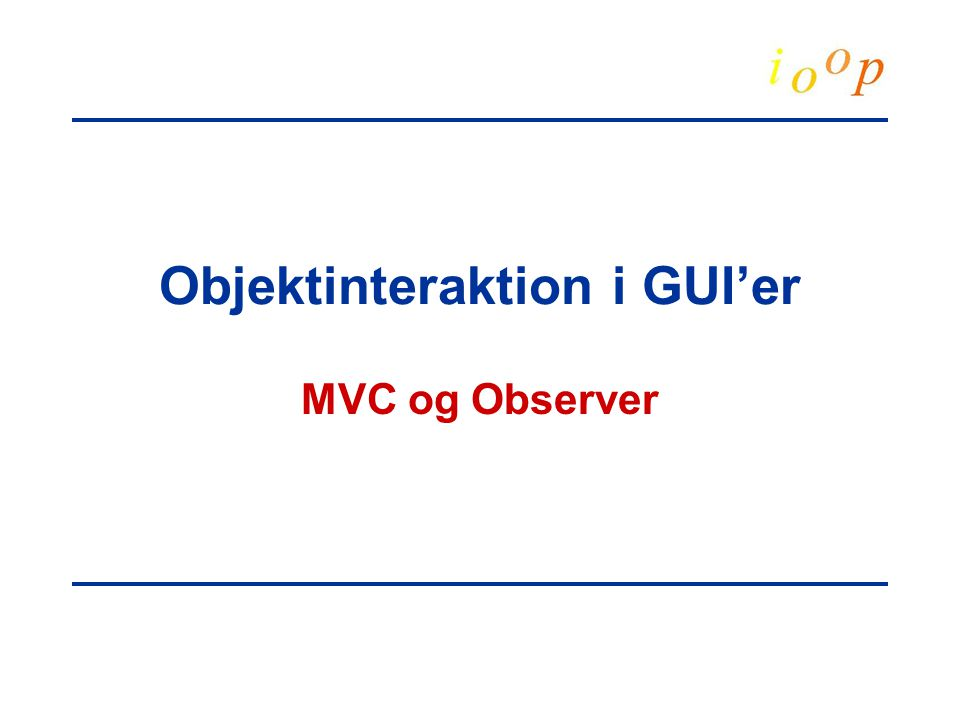 Objektinteraktion i GUI'er MVC og Observer
