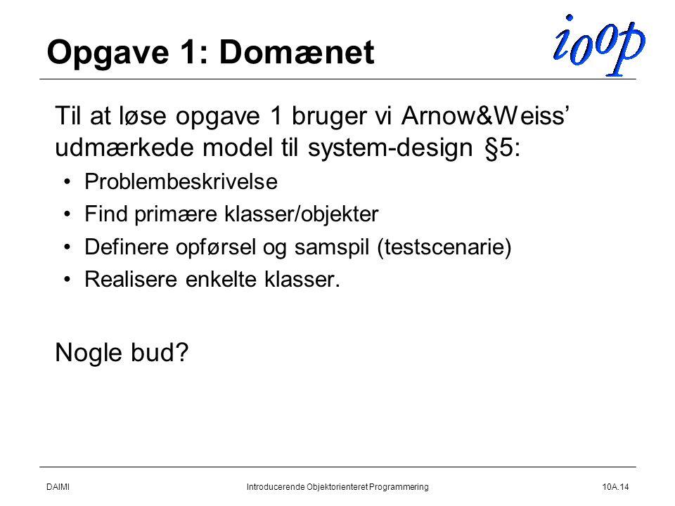 DAIMIIntroducerende Objektorienteret Programmering10A.14 Opgave 1: Domænet  Til at løse opgave 1 bruger vi Arnow&Weiss' udmærkede model til system-design §5: Problembeskrivelse Find primære klasser/objekter Definere opførsel og samspil (testscenarie) Realisere enkelte klasser.