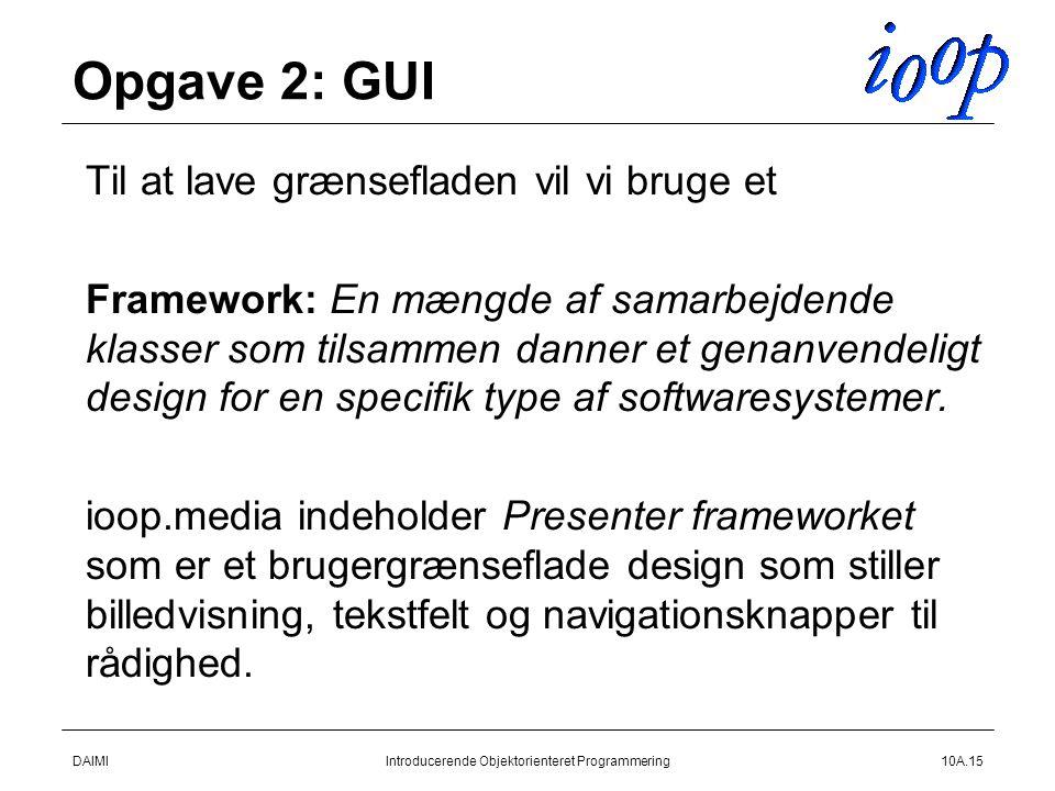 DAIMIIntroducerende Objektorienteret Programmering10A.15 Opgave 2: GUI  Til at lave grænsefladen vil vi bruge et  Framework: En mængde af samarbejdende klasser som tilsammen danner et genanvendeligt design for en specifik type af softwaresystemer.