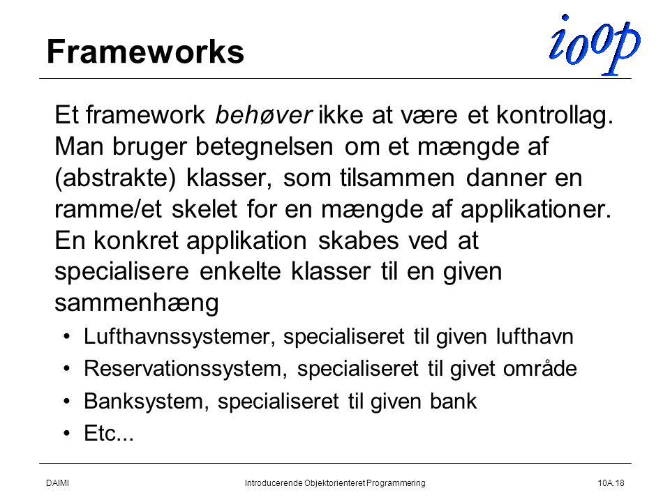 DAIMIIntroducerende Objektorienteret Programmering10A.18 Frameworks  Et framework behøver ikke at være et kontrollag.