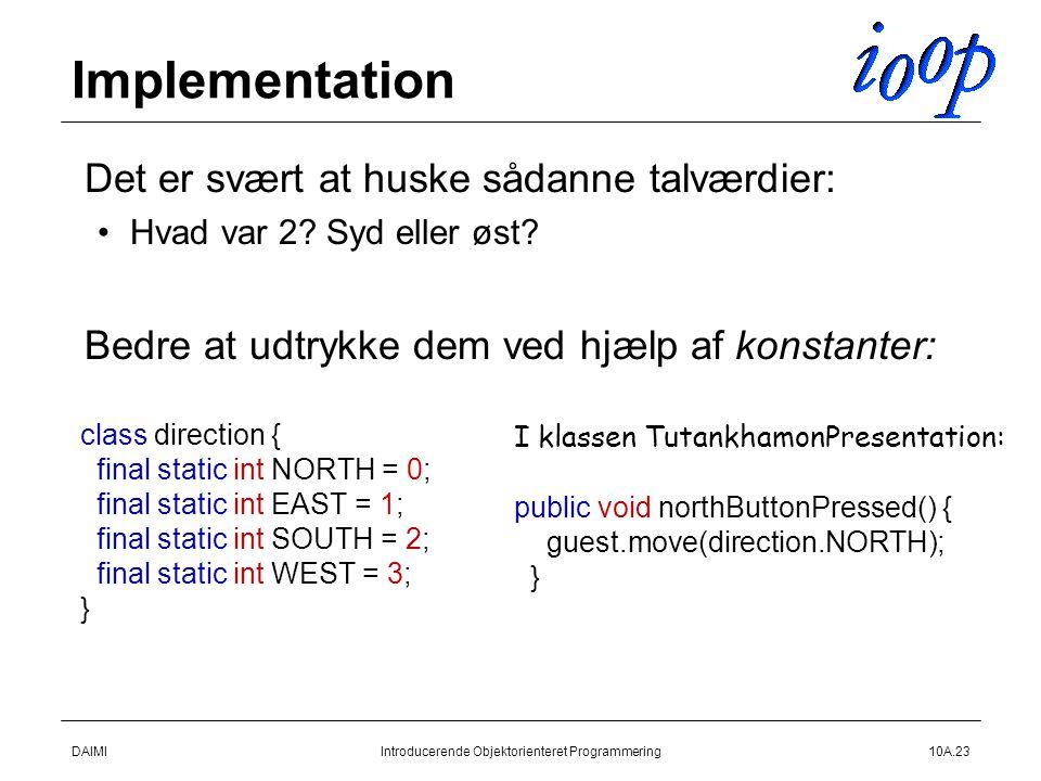 DAIMIIntroducerende Objektorienteret Programmering10A.23 Implementation  Det er svært at huske sådanne talværdier: Hvad var 2.