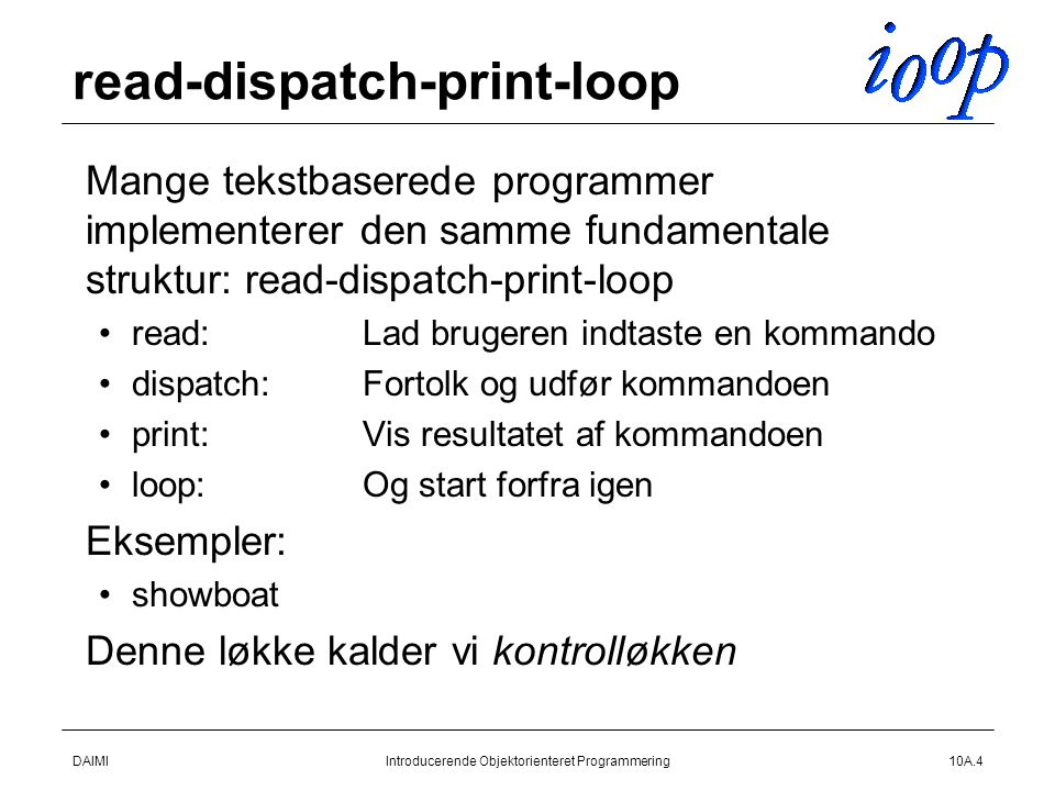 DAIMIIntroducerende Objektorienteret Programmering10A.4 read-dispatch-print-loop  Mange tekstbaserede programmer implementerer den samme fundamentale struktur: read-dispatch-print-loop read:Lad brugeren indtaste en kommando dispatch:Fortolk og udfør kommandoen print:Vis resultatet af kommandoen loop:Og start forfra igen  Eksempler: showboat  Denne løkke kalder vi kontrolløkken