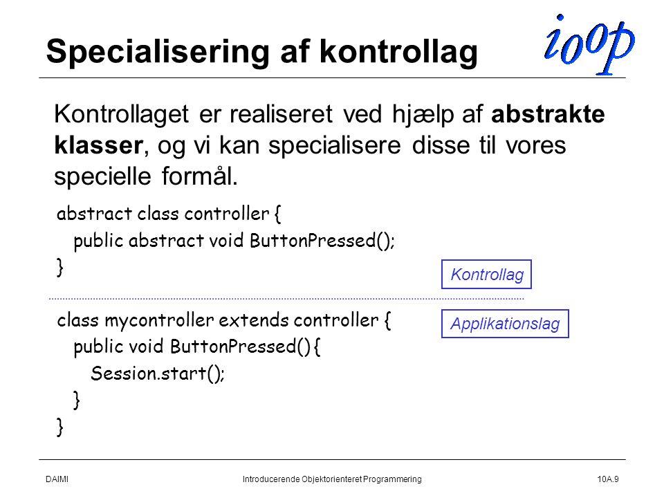 DAIMIIntroducerende Objektorienteret Programmering10A.9 Specialisering af kontrollag  Kontrollaget er realiseret ved hjælp af abstrakte klasser, og vi kan specialisere disse til vores specielle formål.