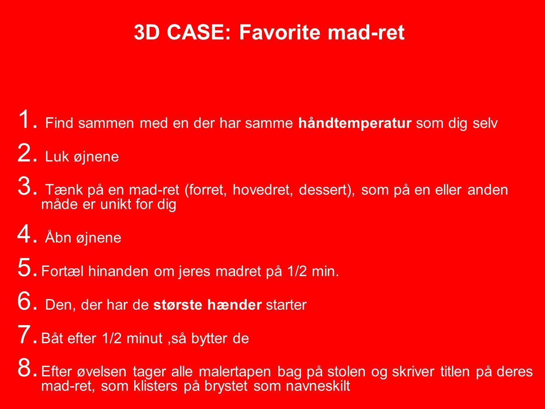 3D CASE: Favorite mad-ret 1. Find sammen med en der har samme håndtemperatur som dig selv 2.