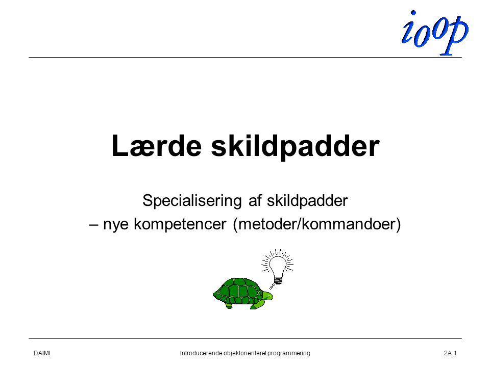DAIMIIntroducerende objektorienteret programmering2A.1 Lærde skildpadder Specialisering af skildpadder – nye kompetencer (metoder/kommandoer)