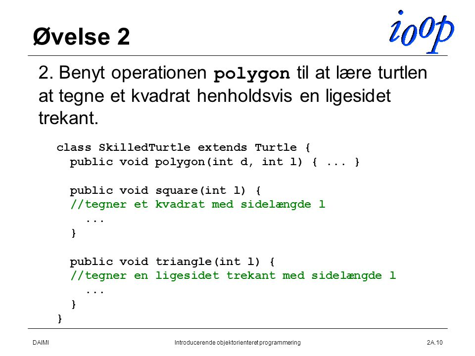 DAIMIIntroducerende objektorienteret programmering2A.10 Øvelse 2 class SkilledTurtle extends Turtle { public void polygon(int d, int l) {...