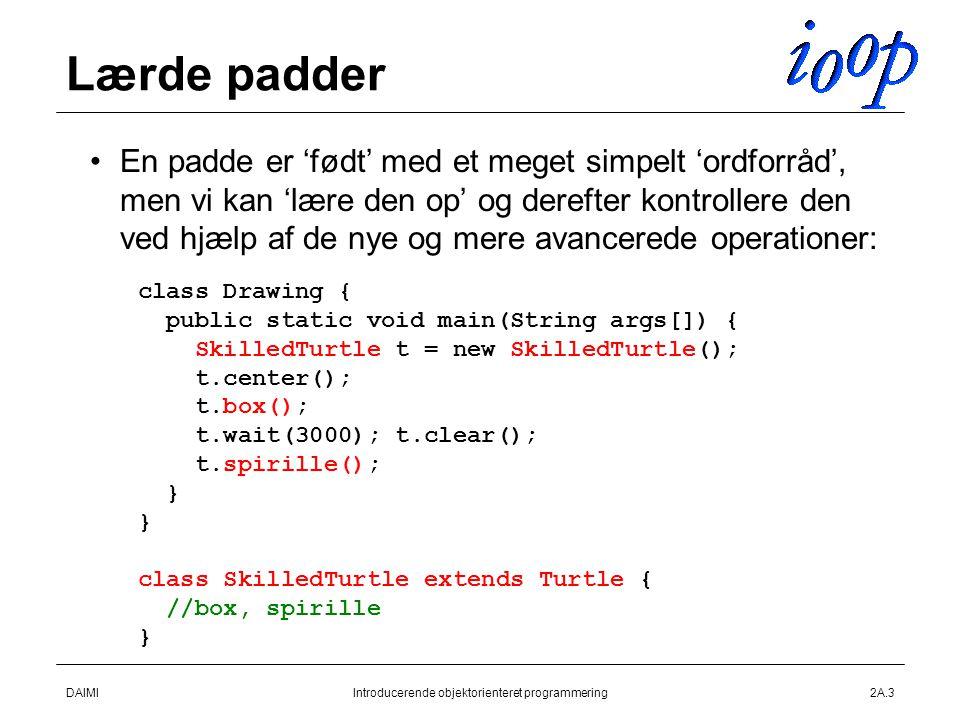 DAIMIIntroducerende objektorienteret programmering2A.3 Lærde padder En padde er 'født' med et meget simpelt 'ordforråd', men vi kan 'lære den op' og derefter kontrollere den ved hjælp af de nye og mere avancerede operationer: class Drawing { public static void main(String args[]) { SkilledTurtle t = new SkilledTurtle(); t.center(); t.box(); t.wait(3000); t.clear(); t.spirille(); } class SkilledTurtle extends Turtle { //box, spirille }