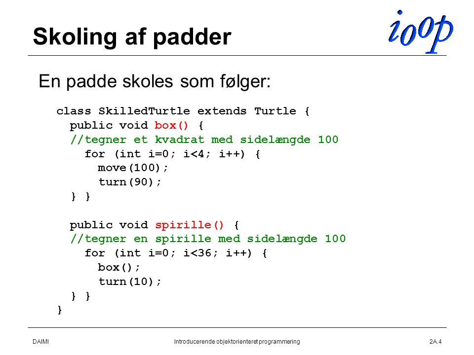 DAIMIIntroducerende objektorienteret programmering2A.4 Skoling af padder  En padde skoles som følger: class SkilledTurtle extends Turtle { public void box() { //tegner et kvadrat med sidelængde 100 for (int i=0; i<4; i++) { move(100); turn(90); } } public void spirille() { //tegner en spirille med sidelængde 100 for (int i=0; i<36; i++) { box(); turn(10); } } }