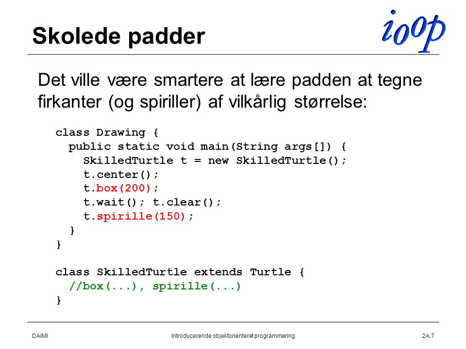 DAIMIIntroducerende objektorienteret programmering2A.7 Skolede padder  Det ville være smartere at lære padden at tegne firkanter (og spiriller) af vilkårlig størrelse: class Drawing { public static void main(String args[]) { SkilledTurtle t = new SkilledTurtle(); t.center(); t.box(200); t.wait(); t.clear(); t.spirille(150); } class SkilledTurtle extends Turtle { //box(...), spirille(...) }