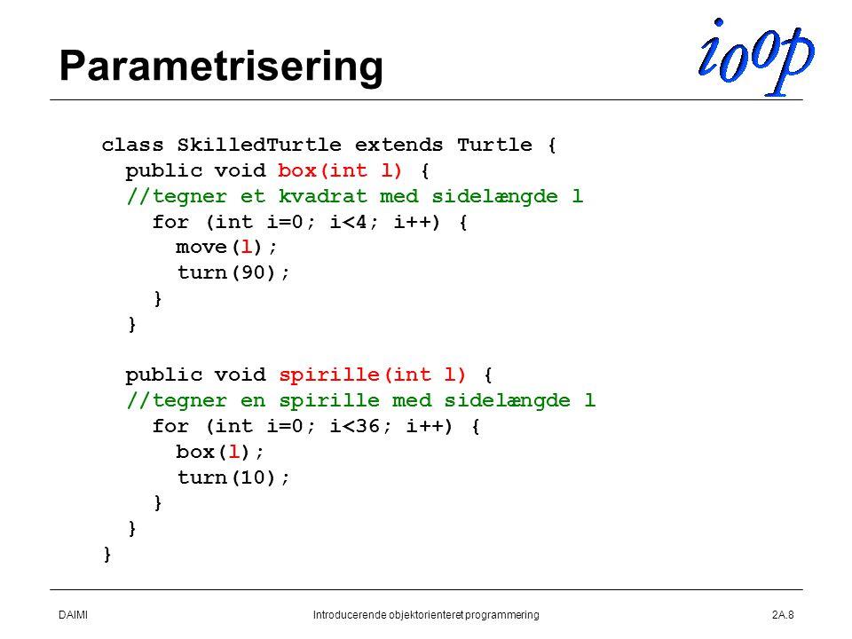 DAIMIIntroducerende objektorienteret programmering2A.8 Parametrisering class SkilledTurtle extends Turtle { public void box(int l) { //tegner et kvadrat med sidelængde l for (int i=0; i<4; i++) { move(l); turn(90); } public void spirille(int l) { //tegner en spirille med sidelængde l for (int i=0; i<36; i++) { box(l); turn(10); }