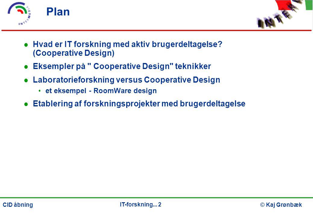 IT-forskning... 2 © Kaj GrønbækCID åbning Plan Hvad er IT forskning med aktiv brugerdeltagelse.