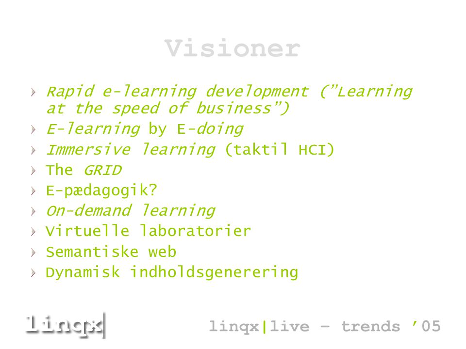 Visioner Rapid e-learning development ( Learning at the speed of business ) E-learning by E-doing Immersive learning (taktil HCI) The GRID E-pædagogik.