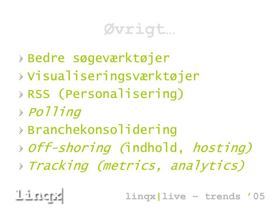Øvrigt… Bedre søgeværktøjer Visualiseringsværktøjer RSS (Personalisering) Polling Branchekonsolidering Off-shoring (indhold, hosting) Tracking (metrics, analytics) linqx|live – trends '05