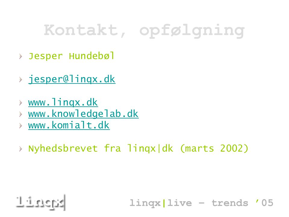 Kontakt, opfølgning Jesper Hundebøl jesper@linqx.dk www.linqx.dk www.knowledgelab.dk www.komialt.dk Nyhedsbrevet fra linqx|dk (marts 2002) linqx|live – trends '05