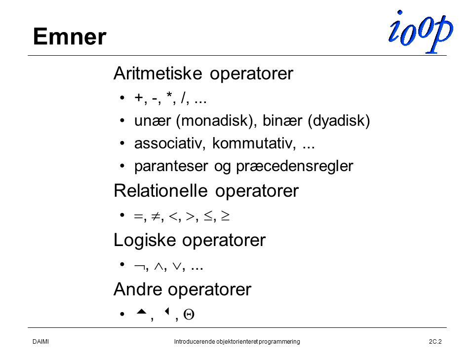 DAIMIIntroducerende objektorienteret programmering2C.2 Emner  Aritmetiske operatorer +, -, *, /,...