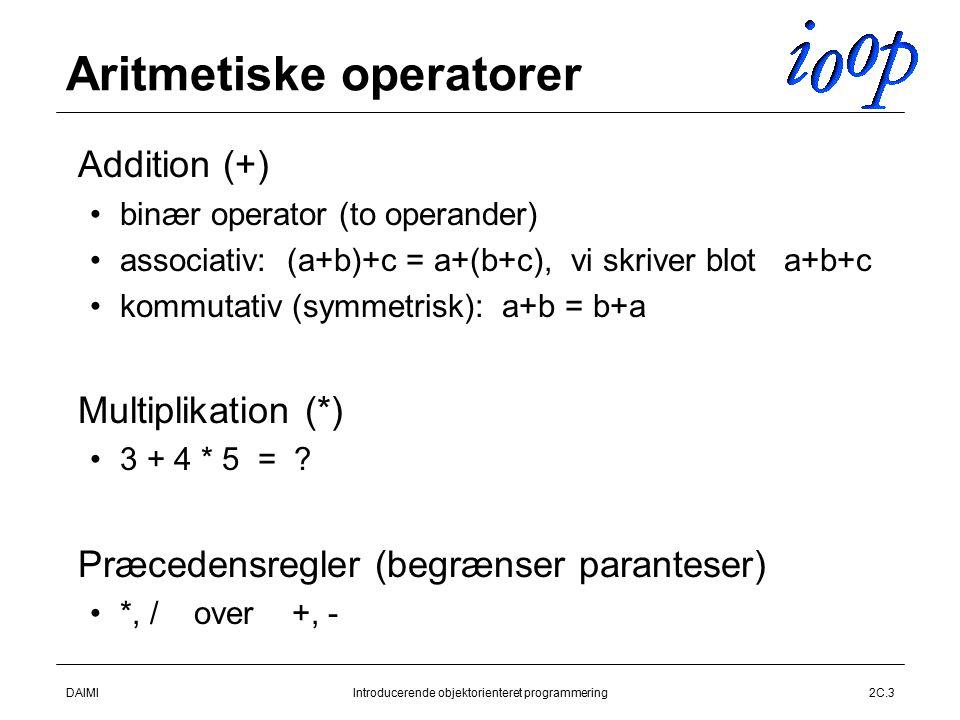 DAIMIIntroducerende objektorienteret programmering2C.3 Aritmetiske operatorer  Addition (+) binær operator (to operander) associativ: (a+b)+c = a+(b+c), vi skriver blot a+b+c kommutativ (symmetrisk): a+b = b+a  Multiplikation (*) 3 + 4 * 5 = .