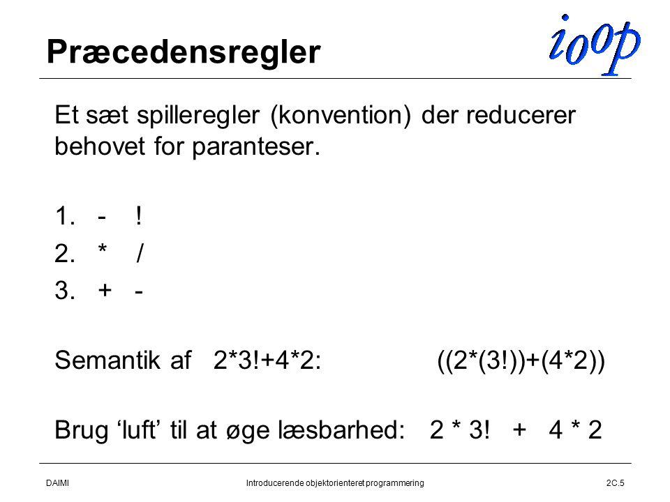 DAIMIIntroducerende objektorienteret programmering2C.5 Præcedensregler  Et sæt spilleregler (konvention) der reducerer behovet for paranteser.