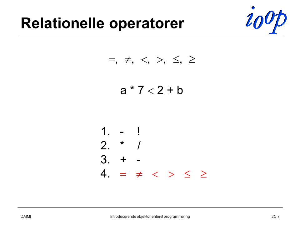 DAIMIIntroducerende objektorienteret programmering2C.7 Relationelle operatorer , , , , ,   a * 7  2 + b 1.