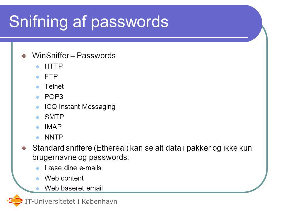 Snifning af passwords WinSniffer – Passwords HTTP FTP Telnet POP3 ICQ Instant Messaging SMTP IMAP NNTP Standard sniffere (Ethereal) kan se alt data i pakker og ikke kun brugernavne og passwords: Læse dine e-mails Web content Web baseret email