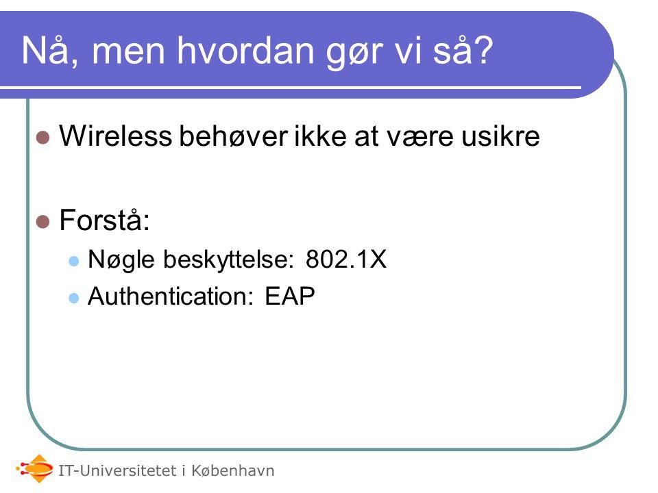 Wireless behøver ikke at være usikre Forstå: Nøgle beskyttelse: 802.1X Authentication: EAP Nå, men hvordan gør vi så