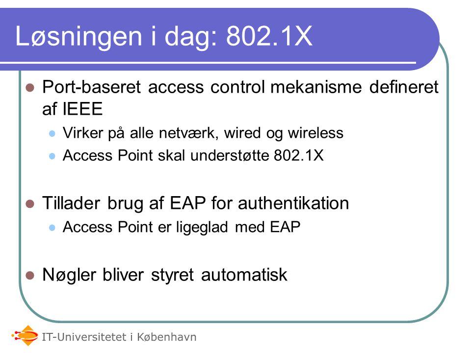 Løsningen i dag: 802.1X Port-baseret access control mekanisme defineret af IEEE Virker på alle netværk, wired og wireless Access Point skal understøtte 802.1X Tillader brug af EAP for authentikation Access Point er ligeglad med EAP Nøgler bliver styret automatisk