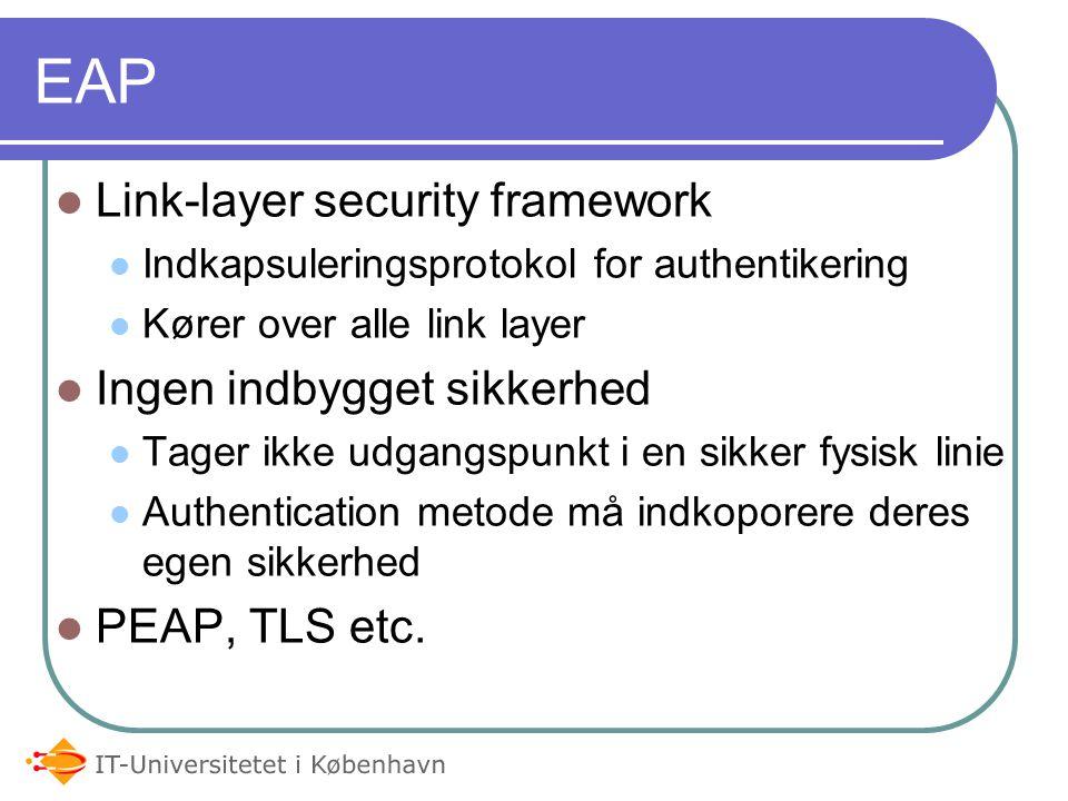 EAP Link-layer security framework Indkapsuleringsprotokol for authentikering Kører over alle link layer Ingen indbygget sikkerhed Tager ikke udgangspunkt i en sikker fysisk linie Authentication metode må indkoporere deres egen sikkerhed PEAP, TLS etc.