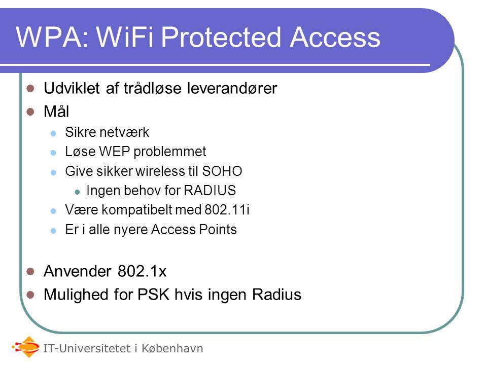 Udviklet af trådløse leverandører Mål Sikre netværk Løse WEP problemmet Give sikker wireless til SOHO Ingen behov for RADIUS Være kompatibelt med 802.11i Er i alle nyere Access Points Anvender 802.1x Mulighed for PSK hvis ingen Radius WPA: WiFi Protected Access