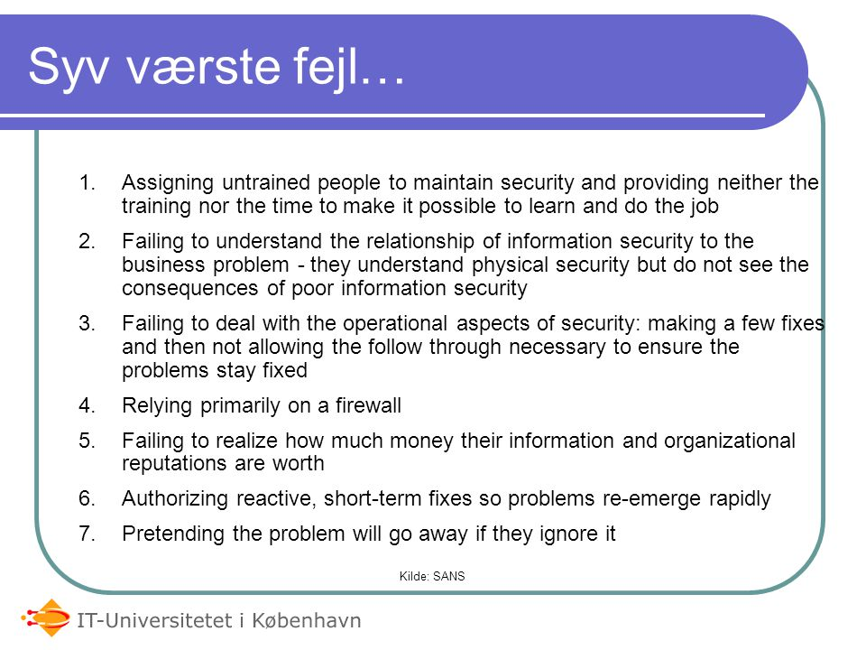 1.Assigning untrained people to maintain security and providing neither the training nor the time to make it possible to learn and do the job 2.Failing to understand the relationship of information security to the business problem - they understand physical security but do not see the consequences of poor information security 3.Failing to deal with the operational aspects of security: making a few fixes and then not allowing the follow through necessary to ensure the problems stay fixed 4.Relying primarily on a firewall 5.Failing to realize how much money their information and organizational reputations are worth 6.Authorizing reactive, short-term fixes so problems re-emerge rapidly 7.Pretending the problem will go away if they ignore it Kilde: SANS Syv værste fejl…
